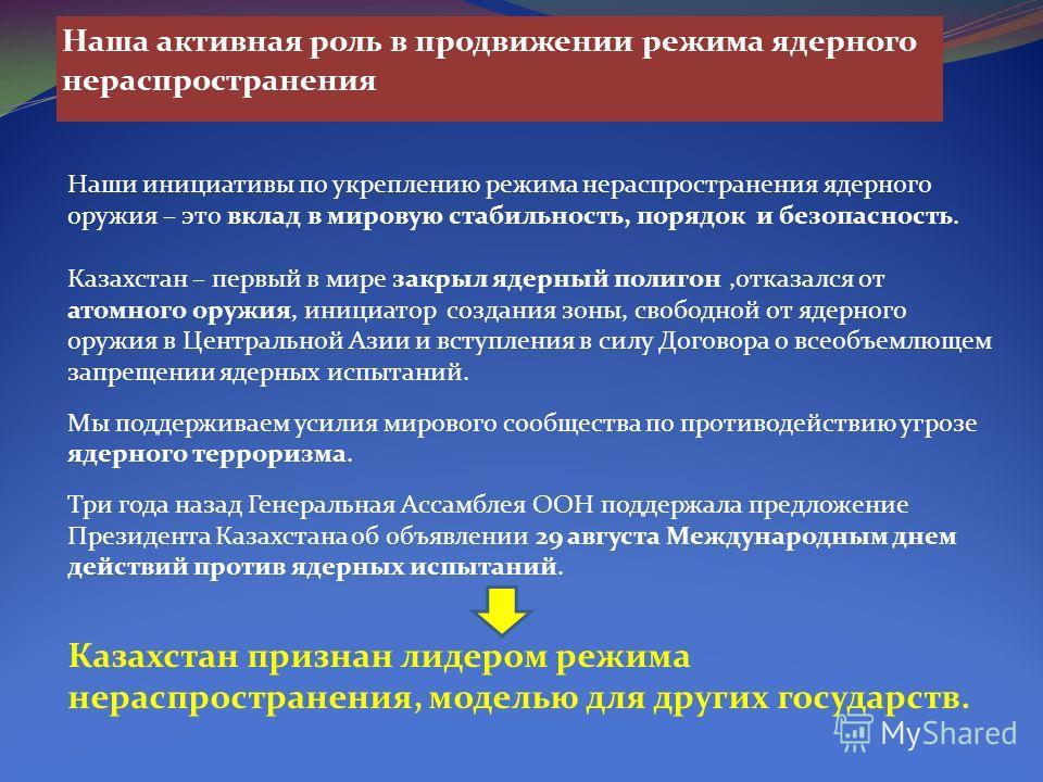 Наша активная роль в продвижении режима ядерного нераспространения Наши инициативы по укреплению режима нераспространения ядерного оружия – это вклад в мировую стабильность, порядок и безопасность. Казахстан – первый в мире закрыл ядерный полигон,отк