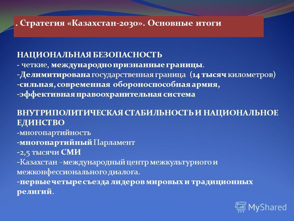 . Стратегия «Казахстан-2030». Основные итоги НАЦИОНАЛЬНАЯ БЕЗОПАСНОСТЬ - четкие, международно признанные границы. -Делимитирована государственная граница (14 тысяч километров) -сильная, современная обороноспособная армия, -эффективная правоохранитель