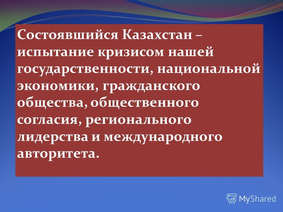 Состоявшийся Казахстан – испытание кризисом нашей государственности, национальной экономики, гражданского общества, общественного согласия, регионального лидерства и международного авторитета.