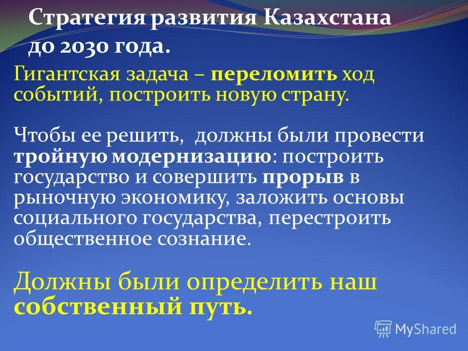 Стратегия развития Казахстана до 2030 года. Гигантская задача – переломить ход событий, построить новую страну. Чтобы ее решить, должны были провести тройную модернизацию: построить государство и совершить прорыв в рыночную экономику, заложить основы