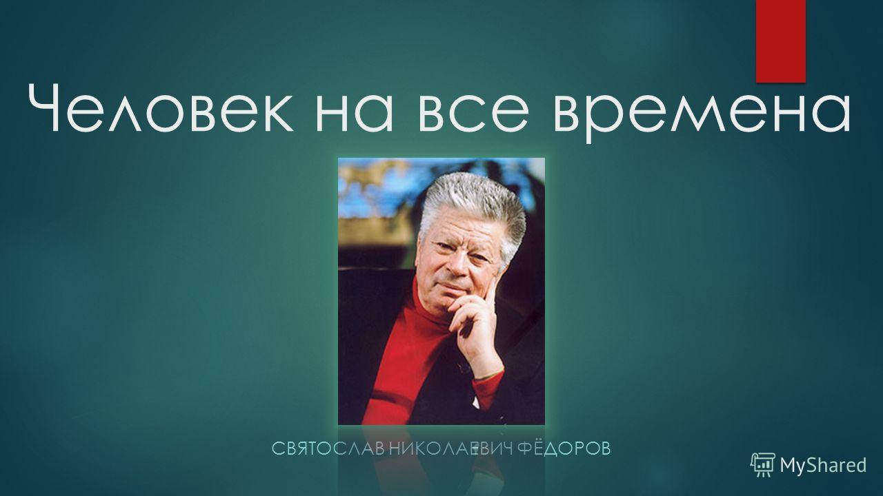 Человек на все времена СВЯТОСЛАВ НИКОЛАЕВИЧ ФЁДОРОВ
