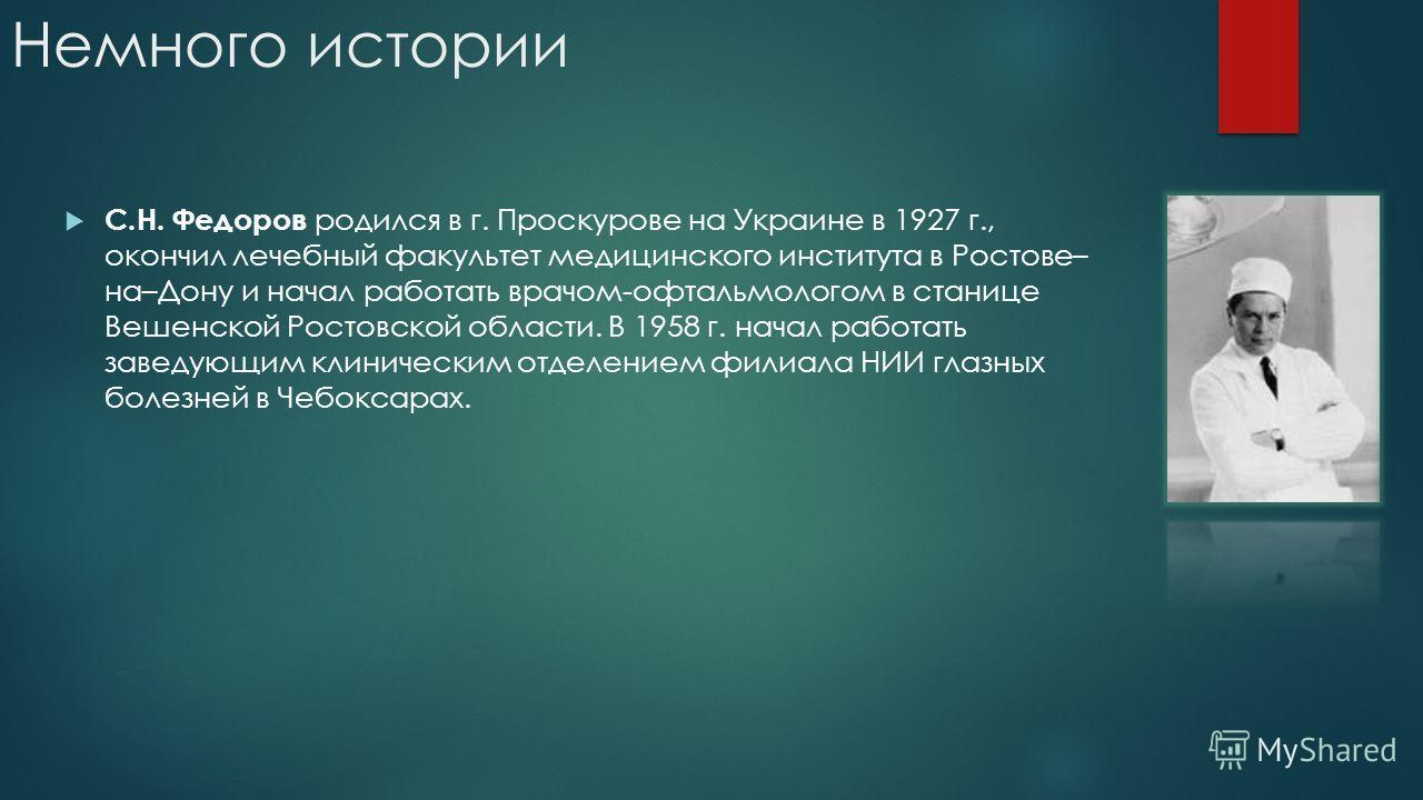 Немного истории С.Н. Федоров родился в г. Проскурове на Украине в 1927 г., окончил лечебный факультет медицинского института в Ростове– на–Дону и начал работать врачом-офтальмологом в станице Вешенской Ростовской области. В 1958 г. начал работать зав