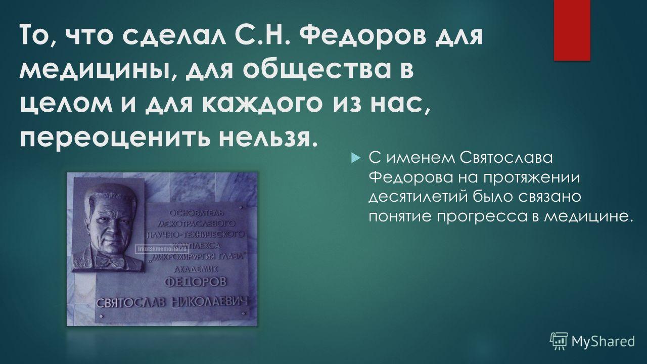 То, что сделал С.Н. Федоров для медицины, для общества в целом и для каждого из нас, переоценить нельзя. С именем Святослава Федорова на протяжении десятилетий было связано понятие прогресса в медицине.