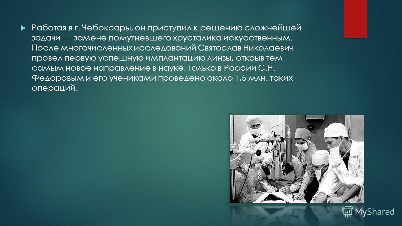 Работая в г. Чебоксары, он приступил к решению сложнейшей задачи замене помутневшего хрусталика искусственным. После многочисленных исследований Святослав Николаевич провел первую успешную имплантацию линзы, открыв тем самым новое направление в науке