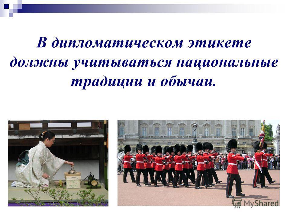 В дипломатическом этикете должны учитываться национальные традиции и обычаи.