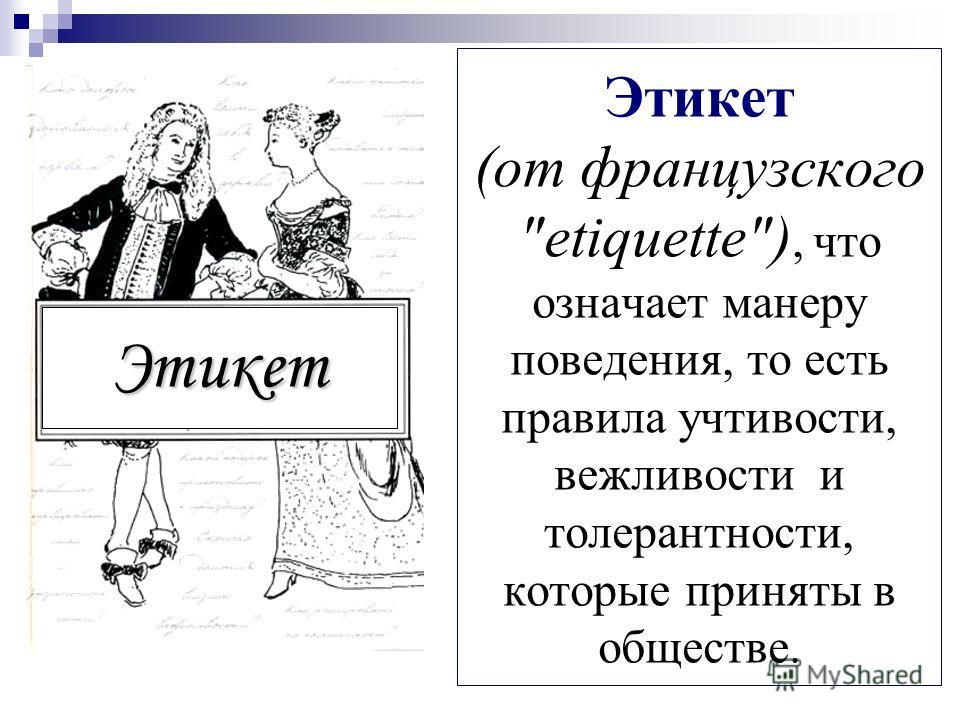 Этикет (от французского etiquette), что означает манеру поведения, то есть правила учтивости, вежливости и толерантности, которые приняты в обществе. Этикет