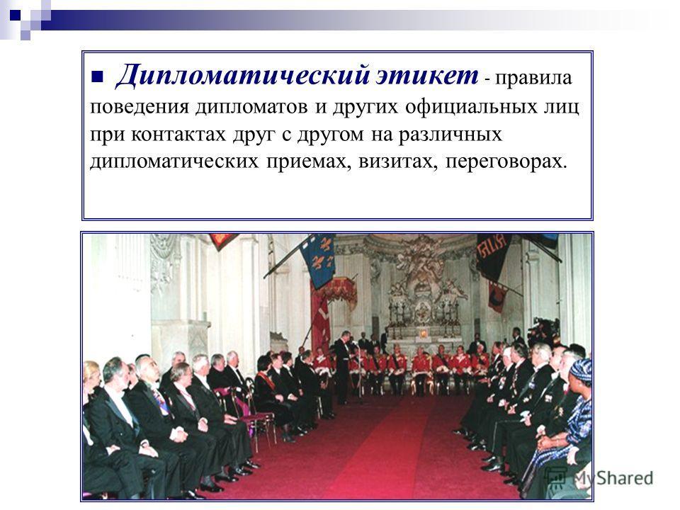 Дипломатический этикет - правила поведения дипломатов и других официальных лиц при контактах друг с другом на различных дипломатических приемах, визитах, переговорах.