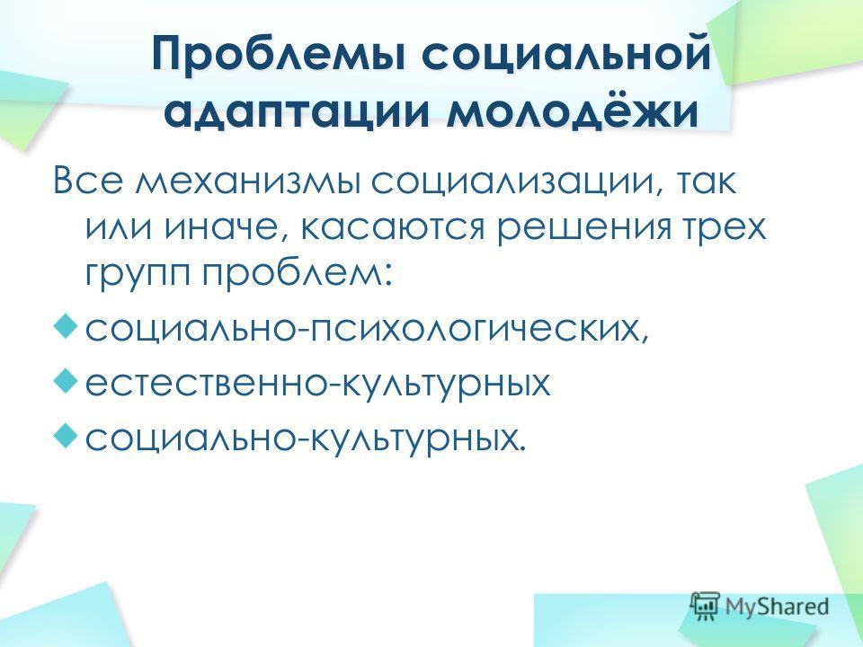 Все механизмы социализации, так или иначе, касаются решения трех групп проблем: социально-психологических, естественно-культурных социально-культурных.