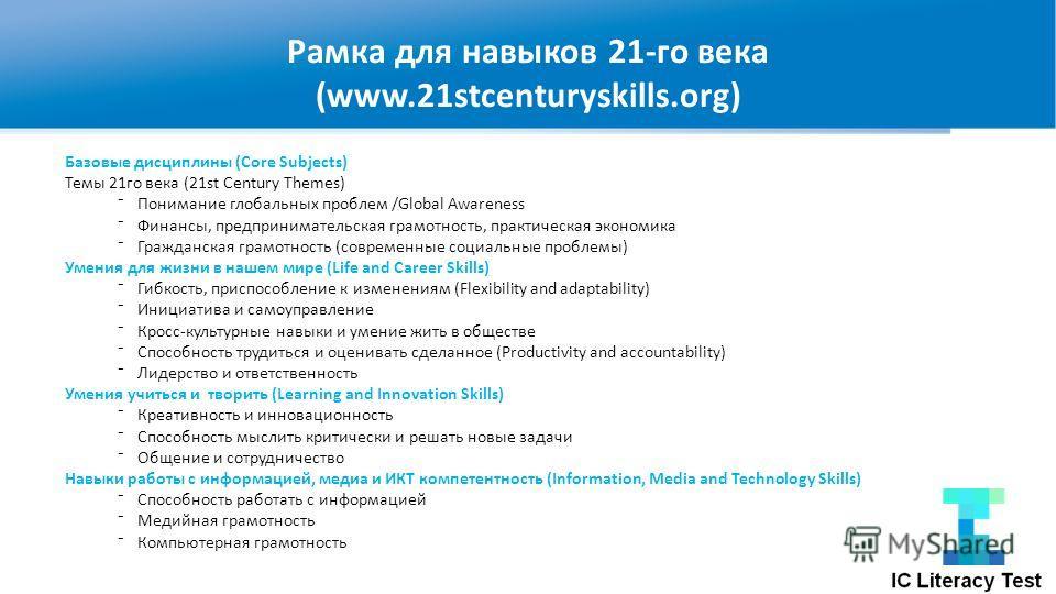 Рамка для навыков 21-го века (www.21stcenturyskills.org) Базовые дисциплины (Core Subjects) Темы 21 го века (21st Century Themes) Понимание глобальных проблем /Global Awareness Финансы, предпринимательская грамотность, практическая экономика Гражданс