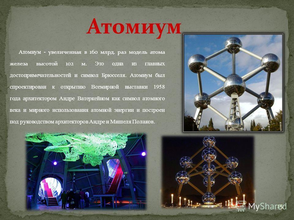 Атомиум - увеличенная в 160 млрд. раз модель атома железа высотой 102 м. Это одна из главных достопримечательностей и символ Брюсселя. Атомиум был спроектирован к открытию Всемирной выставки 1958 года архитектором Андре Ватеркейном как символ атомног
