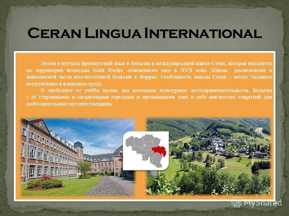 Летом я изучала французский язык в Бельгии в международной школе Ceran, которая находится на территории колледжа Saint Roche, основанного еще в ХVII веке. Школа расположена в живописной части юго-восточной Бельгии в Феррье. Особенность школы Ceran –