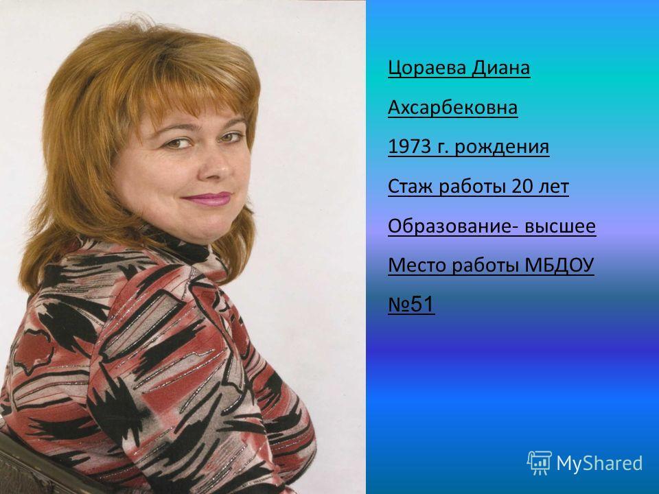 Цораева Диана Ахсарбековна 1973 г. рождения Стаж работы 20 лет Образование- высшее Место работы МБДОУ 51