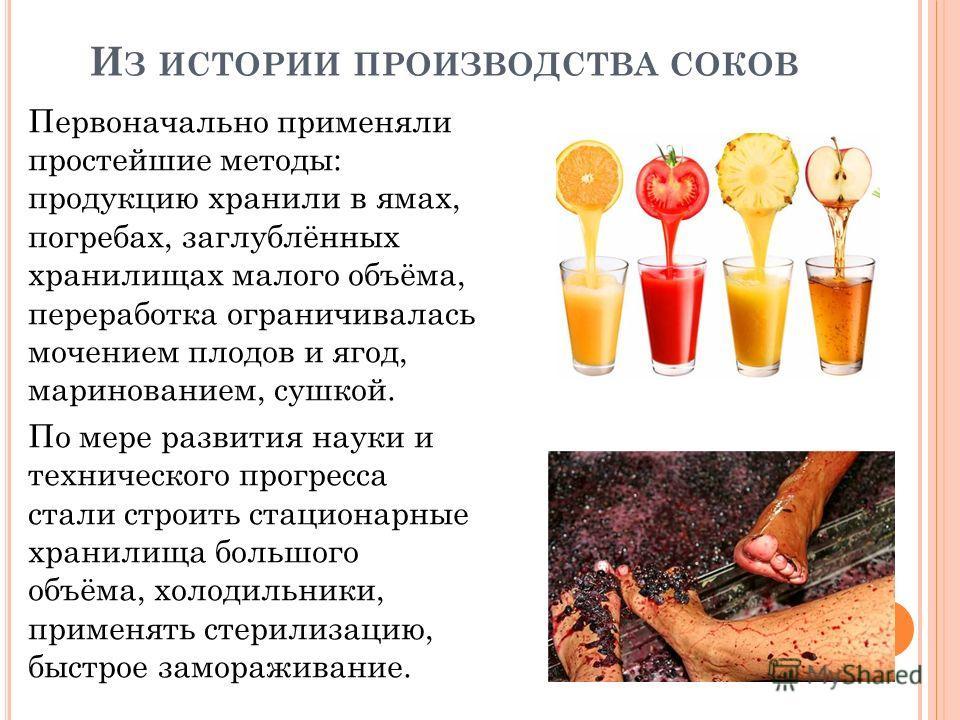 И З ИСТОРИИ ПРОИЗВОДСТВА СОКОВ Первоначально применяли простейшие методы: продукцию хранили в ямах, погребах, заглублённых хранилищах малого объёма, переработка ограничивалась мочением плодов и ягод, маринованием, сушкой. По мере развития науки и тех