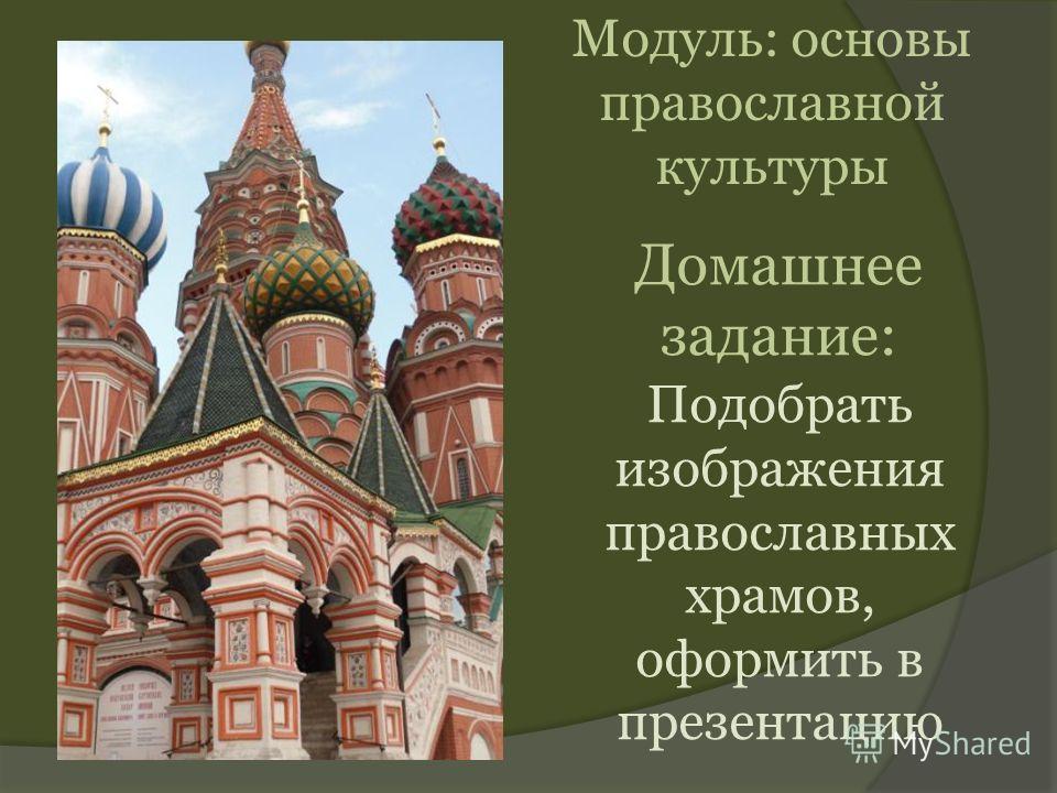 Домашнее задание: Подобрать изображения православных храмов, оформить в презентацию Модуль: основы православной культуры