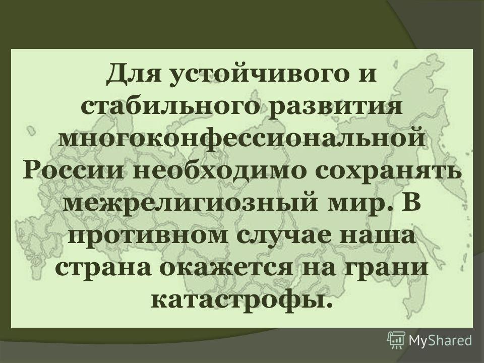 Для устойчивого и стабильного развития многоконфессиональной России необходимо сохранять межрелигиозный мир. В противном случае наша страна окажется на грани катастрофы.