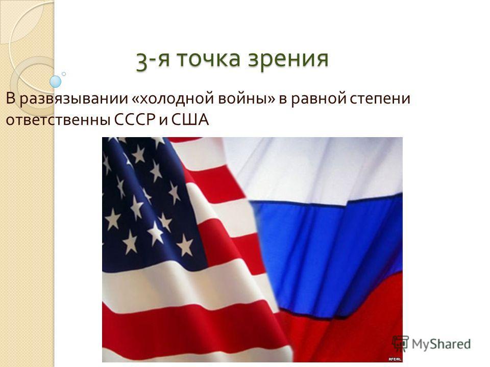 3- я точка зрения В развязывании « холодной войны » в равной степени ответственны СССР и США