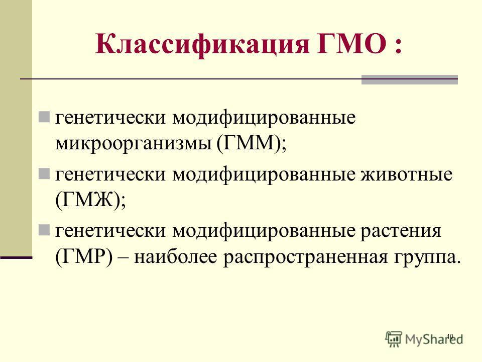 10 Классификация ГМО : генетически модифицированные микроорганизмы (ГММ); генетически модифицированные животные (ГМЖ); генетически модифицированные растения (ГМР) – наиболее распространенная группа.