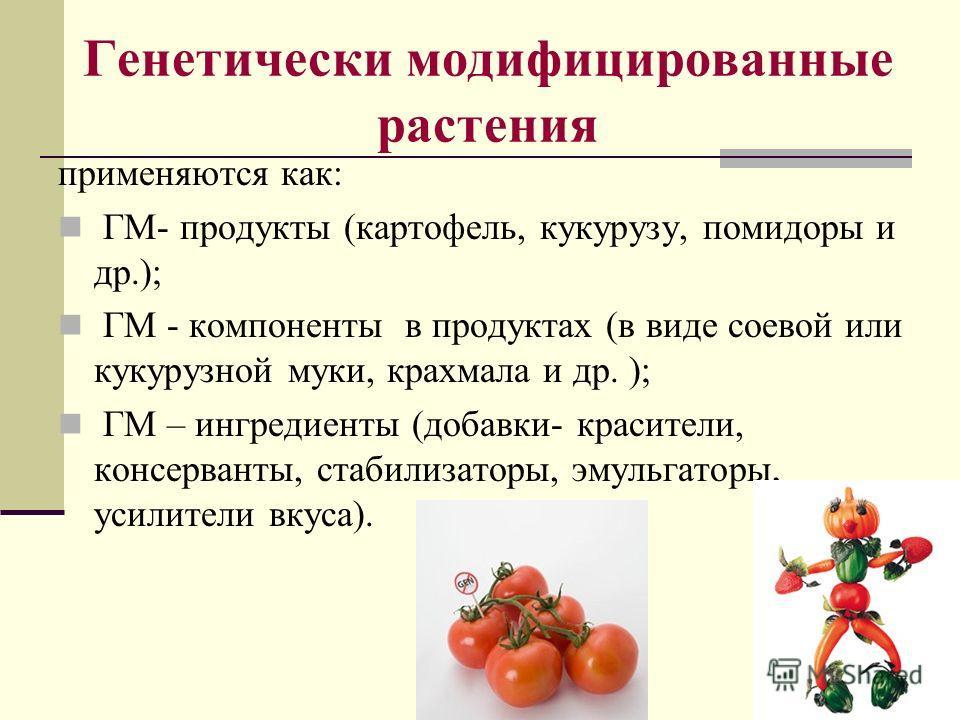 11 Генетически модифицированные растения применяются как: ГМ- продукты (картофель, кукурузу, помидоры и др.); ГМ - компоненты в продуктах (в виде соевой или кукурузной муки, крахмала и др. ); ГМ – ингредиенты (добавки- красители, консерванты, стабили