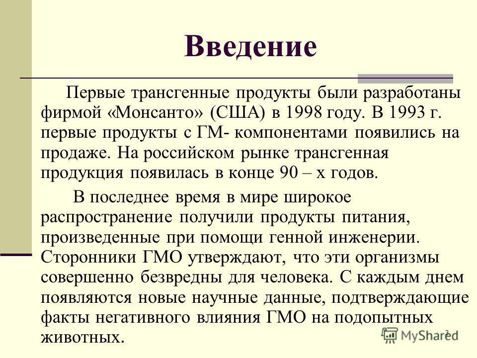 3 Введение Первые трансгенные продукты были разработаны фирмой «Монсанто» (США) в 1998 году. В 1993 г. первые продукты с ГМ- компонентами появились на продаже. На российском рынке трансгенная продукция появилась в конце 90 – х годов. В последнее врем