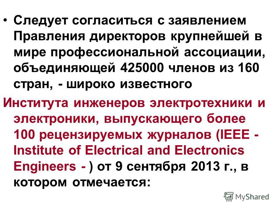 Следует согласиться с заявлением Правления директоров крупнейшей в мире профессиональной ассоциации, объединяющей 425000 членов из 160 стран, - широко известного Института инженеров электротехники и электроники, выпускающего более 100 рецензируемых ж