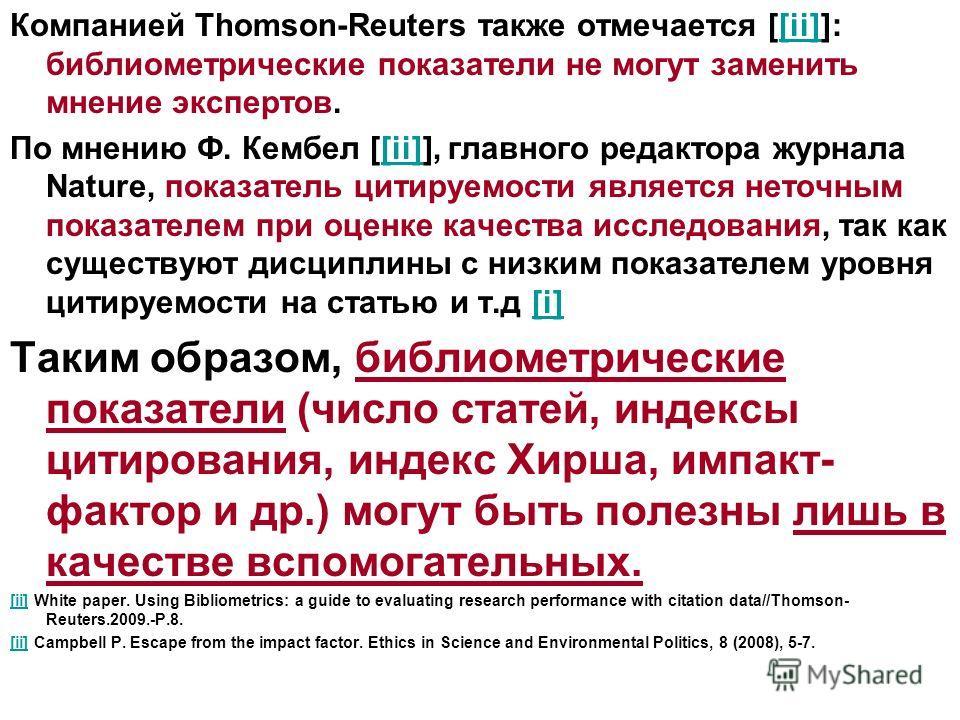 Компанией Thomson-Reuters также отмечается [[ii]]: библиометрические показатели не могут заменить мнение экспертов.[ii] По мнению Ф. Кембел [[ii]], главного редактора журнала Nature, показатель цитируемости является неточным показателем при оценке ка