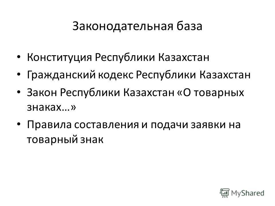Законодательная база Конституция Республики Казахстан Гражданский кодекс Республики Казахстан Закон Республики Казахстан «О товарных знаках…» Правила составления и подачи заявки на товарный знак