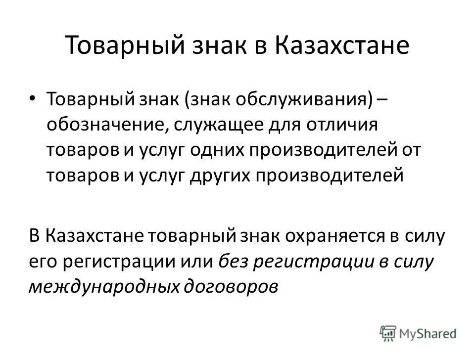 Товарный знак в Казахстане Товарный знак (знак обслуживания) – обозначение, служащее для отличия товаров и услуг одних производителей от товаров и услуг других производителей В Казахстане товарный знак охраняется в силу его регистрации или без регист
