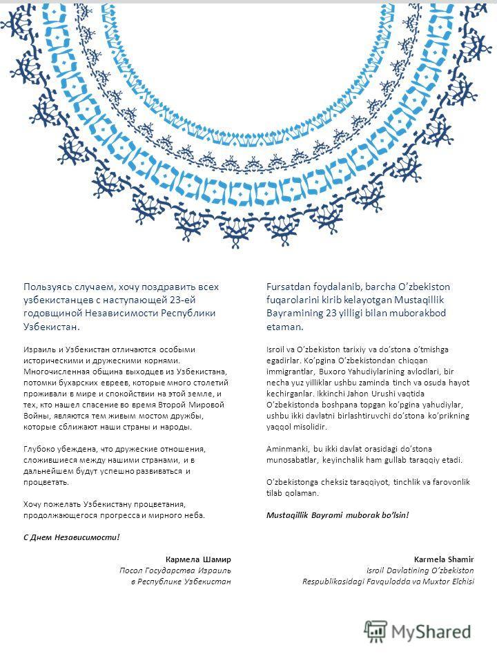 Пользуясь случаем, хочу поздравить всех узбекистанцев с наступающей 23-ей годовщиной Независимости Республики Узбекистан. Израиль и Узбекистан отличаются особыми историческими и дружескими корнями. Многочисленная община выходцев из Узбекистана, потом