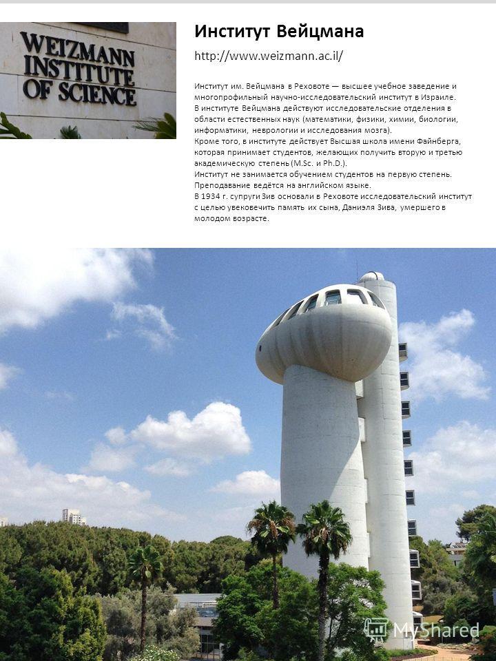 Институт Вейцмана http://www.weizmann.ac.il/ Институт им. Вейцмана в Реховоте высшее учебное заведение и многопрофильный научно-исследовательский институт в Израиле. В институте Вейцмана действуют исследовательские отделения в области естественных на