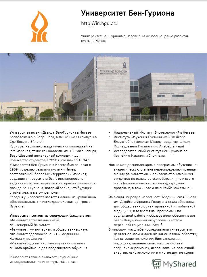 Университет Бен-Гуриона http://in.bgu.ac.il Университет Бен-Гуриона в Негеве был основан с целью развития пустыни Негев. Университет имени Давида Бен-Гуриона в Негеве расположен в г. Беэр-Шева, а также имеет кампусы в Сде-Бокер и Эйлате. Курирует нес