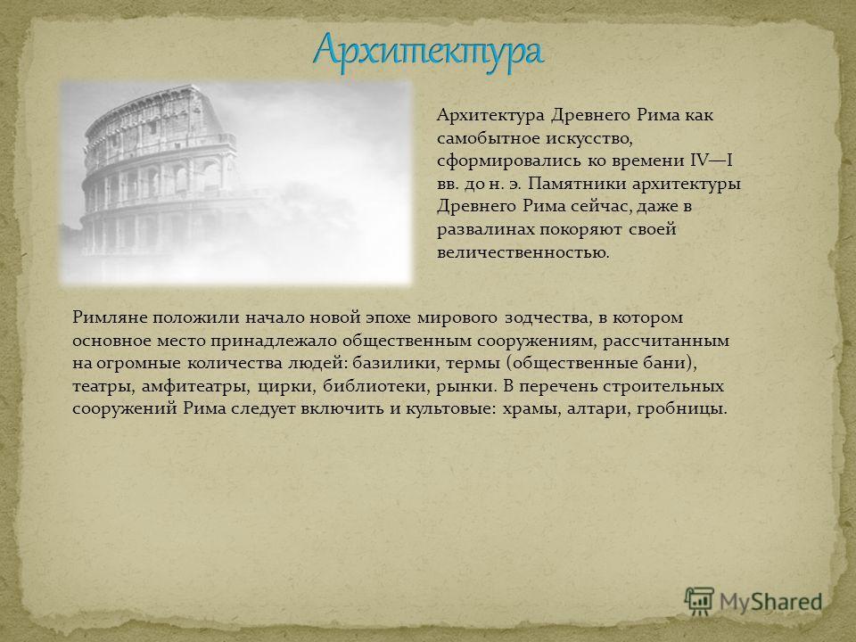 Архитектура Древнего Рима как самобытное искусство, сформировались ко времени IVI вв. до н. э. Памятники архитектуры Древнего Рима сейчас, даже в развалинах покоряют своей величественностью. Римляне положили начало новой эпохе мирового зодчества, в к