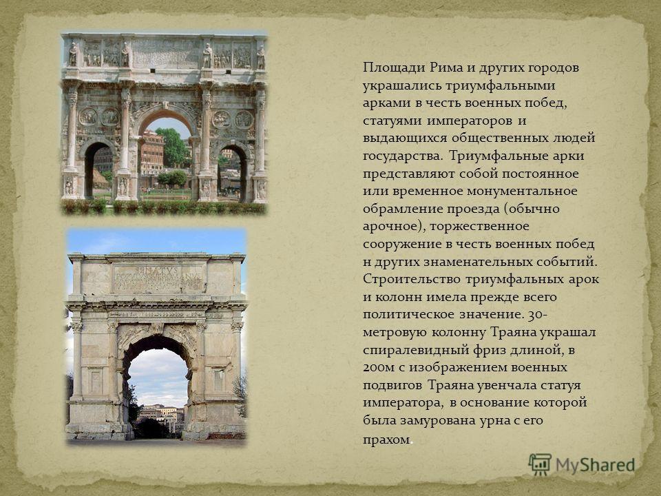 Площади Рима и других городов украшались триумфальными арками в честь военных побед, статуями императоров и выдающихся общественных людей государства. Триумфальные арки представляют собой постоянное или временное монументальное обрамление проезда (об