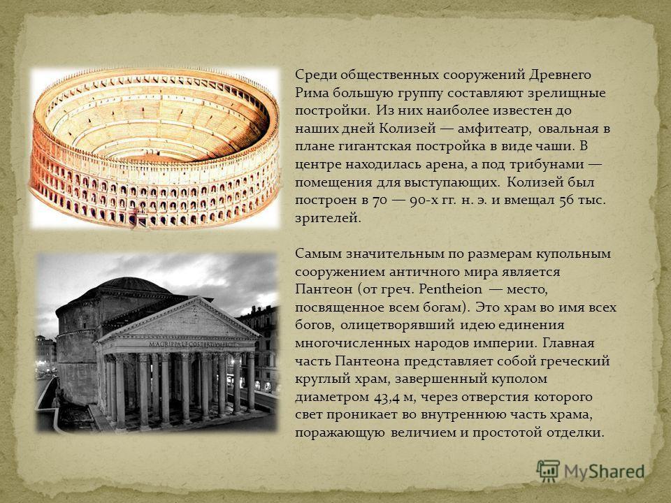 Среди общественных сооружений Древнего Рима большую группу составляют зрелищные постройки. Из них наиболее известен до наших дней Колизей амфитеатр, овальная в плане гигантская постройка в виде чаши. В центре находилась арена, а под трибунами помещен