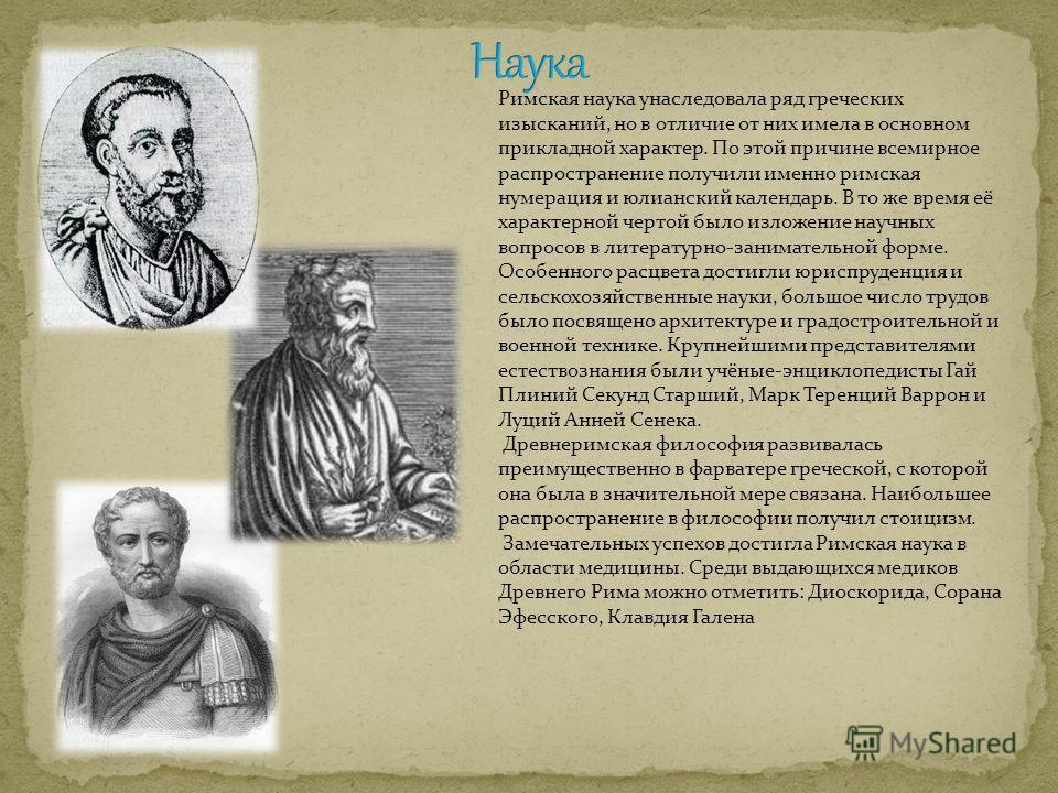 Римская наука унаследовала ряд греческих изысканий, но в отличие от них имела в основном прикладной характер. По этой причине всемирное распространение получили именно римская нумерация и юлианский календарь. В то же время её характерной чертой было