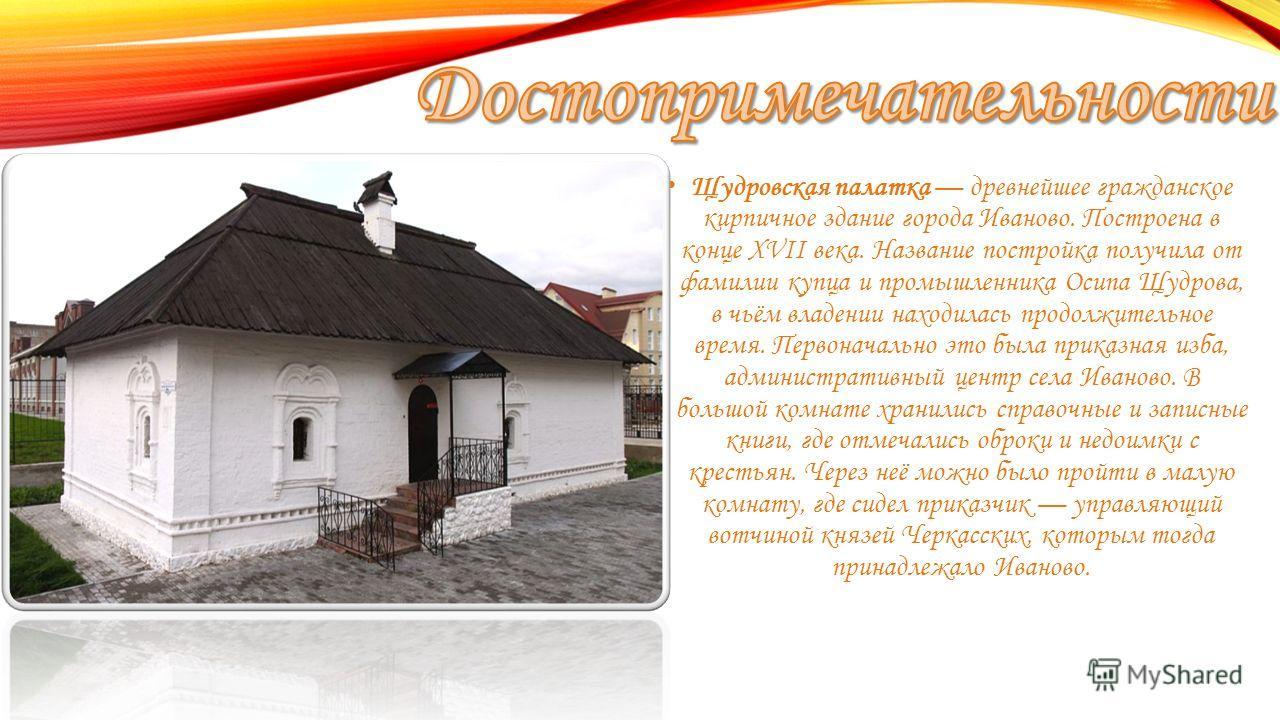 Щудровская палатка древнейшее гражданское кирпичное здание города Иваново. Построена в конце XVII века. Название постройка получила от фамилии купца и промышленника Осипа Щудрова, в чьём владении находилась продолжительное время. Первоначально это бы