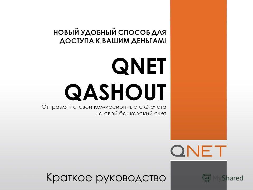 НОВЫЙ УДОБНЫЙ СПОСОБ ДЛЯ ДОСТУПА К ВАШИМ ДЕНЬГАМ! QNET QASHOUT Отправляйте свои комиссионные с Q-счета на свой банковский счет Краткое руководство