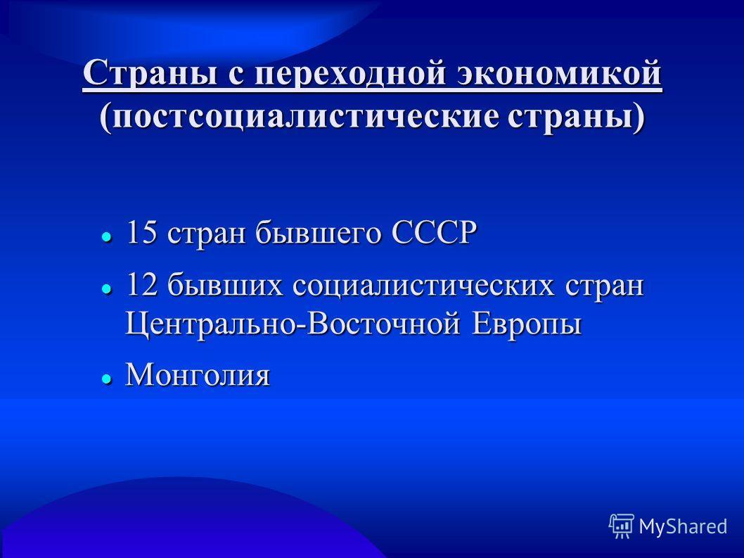 Страны с переходной экономикой (постсоциалистические страны) 15 стран бывшего СССР 15 стран бывшего СССР 12 бывших социалистических стран Центрально-Восточной Европы 12 бывших социалистических стран Центрально-Восточной Европы Монголия Монголия