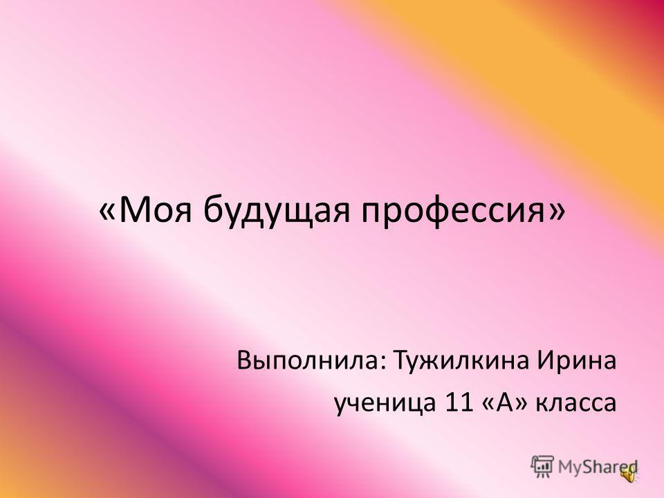 «Моя будущая профессия» Выполнила: Тужилкина Ирина ученица 11 «А» класса