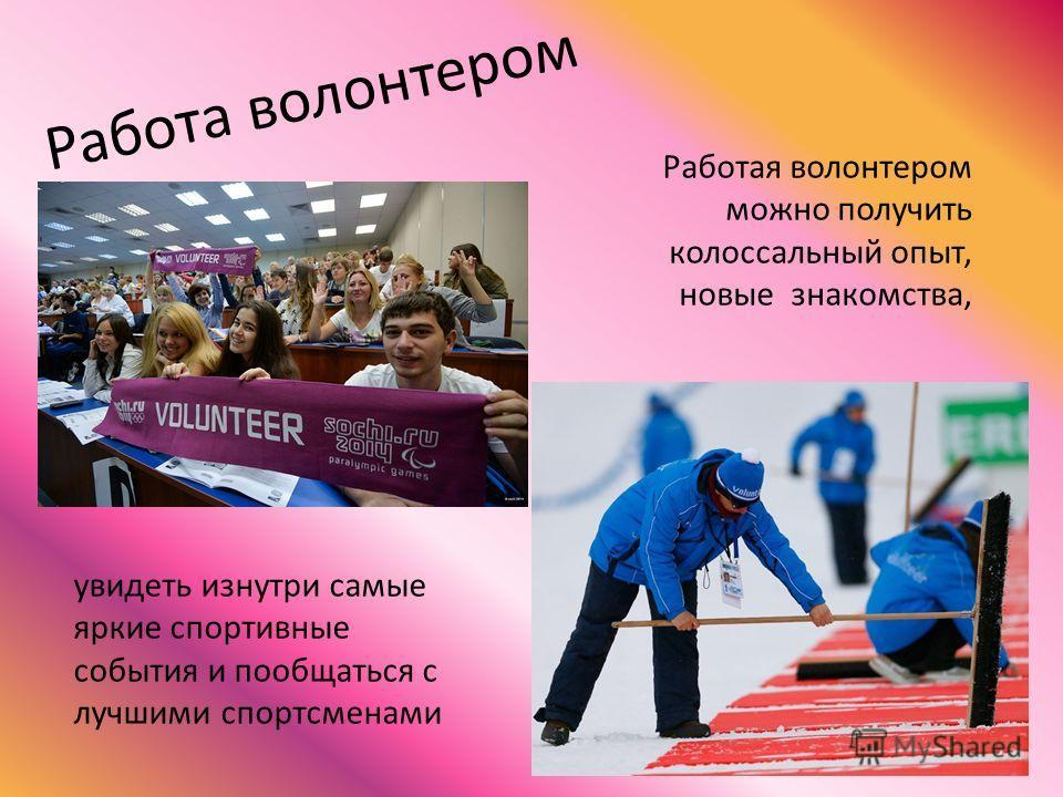 Работа волонтером Работая волонтером можно получить колоссальный опыт, новые знакомства, увидеть изнутри самые яркие спортивные события и пообщаться с лучшими спортсменами