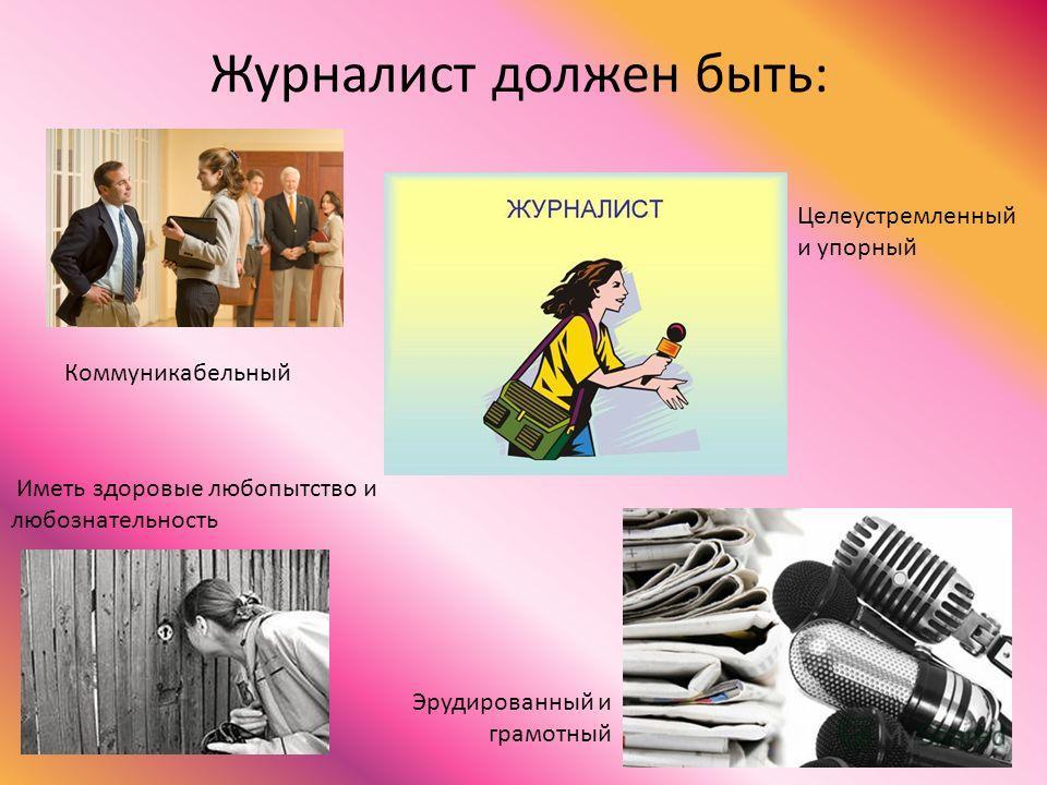 Журналист должен быть: Коммуникабельный Эрудированный и грамотный Целеустремленный и упорный Иметь здоровые любопытство и любознательность