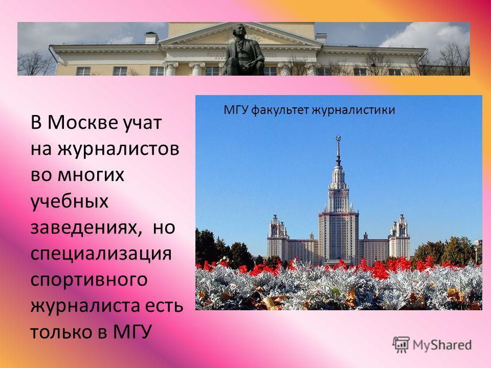 В Москве учат на журналистов во многих учебных заведениях, но специализация спортивного журналиста есть только в МГУ МГУ факультет журналистики