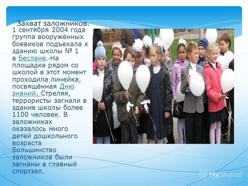 1 сентября 2004 года группа вооружённых боевиков подъехала к зданию школы 1 в Беслане. На площадке рядом со школой в этот момент проходила линейка, посвящённая Дню знаний. Стреляя, террористы загнали в здание школы более 1100 человек. В заложниках ок
