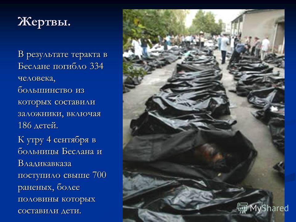 Жертвы. В результате теракта в Беслане погибло 334 человека, большинство из которых составили заложники, включая 186 детей. К утру 4 сентября в больницы Беслана и Владикавказа поступило свыше 700 раненых, более половины которых составили дети.