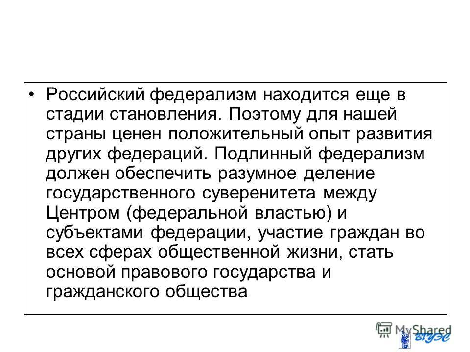 Российский федерализм находится еще в стадии становления. Поэтому для нашей страны ценен положительный опыт развития других федераций. Подлинный федерализм должен обеспечить разумное деление государственного суверенитета между Центром (федеральной вл