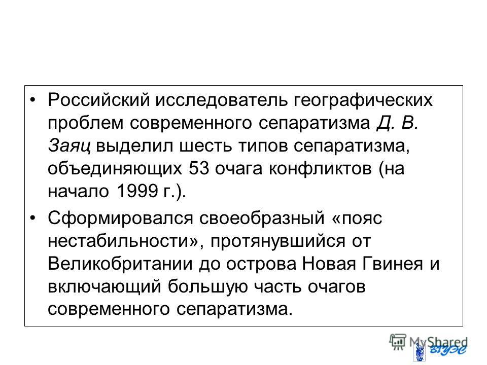 Российский исследователь географических проблем современного сепаратизма Д. В. Заяц выделил шесть типов сепаратизма, объединяющих 53 очага конфликтов (на начало 1999 г.). Сформировался своеобразный «пояс нестабильности», протянувшийся от Великобритан