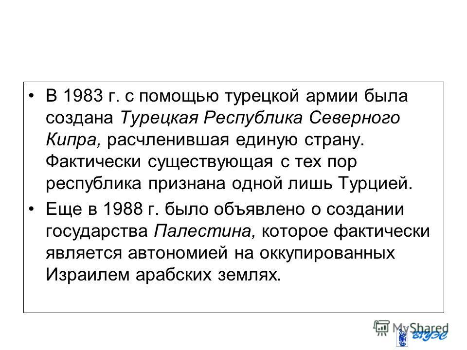 В 1983 г. с помощью турецкой армии была создана Турецкая Республика Северного Кипра, расчленившая единую страну. Фактически существующая с тех пор республика признана одной лишь Турцией. Еще в 1988 г. было объявлено о создании государства Палестина,