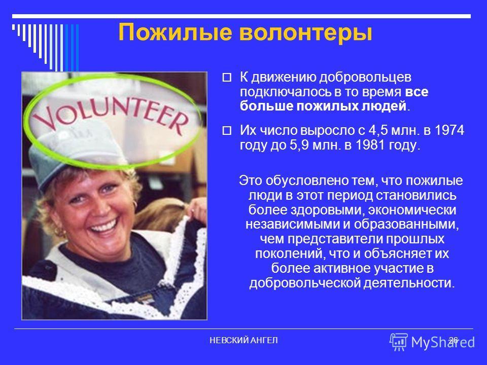 НЕВСКИЙ АНГЕЛ26 К движению добровольцев подключалось в то время все больше пожилых людей. Их число выросло с 4,5 млн. в 1974 году до 5,9 млн. в 1981 году. Это обусловлено тем, что пожилые люди в этот период становились более здоровыми, экономически н