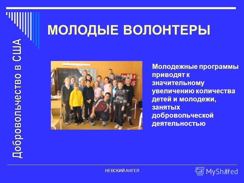 НЕВСКИЙ АНГЕЛ27 МОЛОДЫЕ ВОЛОНТЕРЫ Молодежные программы приводят к значительному увеличению количества детей и молодежи, занятых добровольческой деятельностью