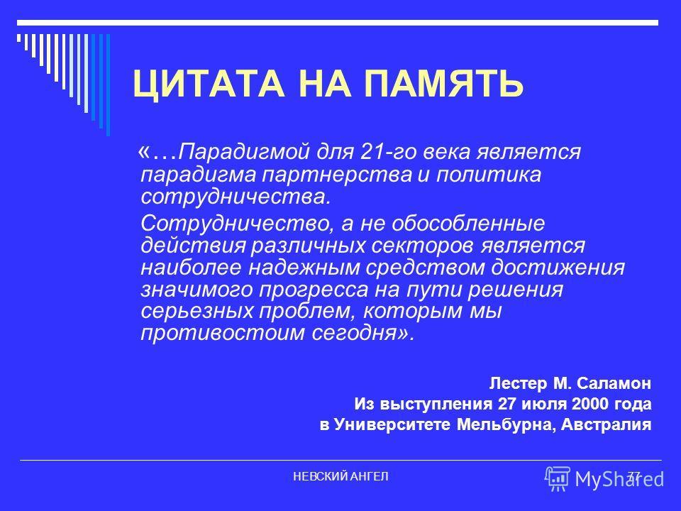НЕВСКИЙ АНГЕЛ77 ЦИТАТА НА ПАМЯТЬ «… Парадигмой для 21-го века является парадигма партнерства и политика сотрудничества. Сотрудничество, а не обособленные действия различных секторов является наиболее надежным средством достижения значимого прогресса