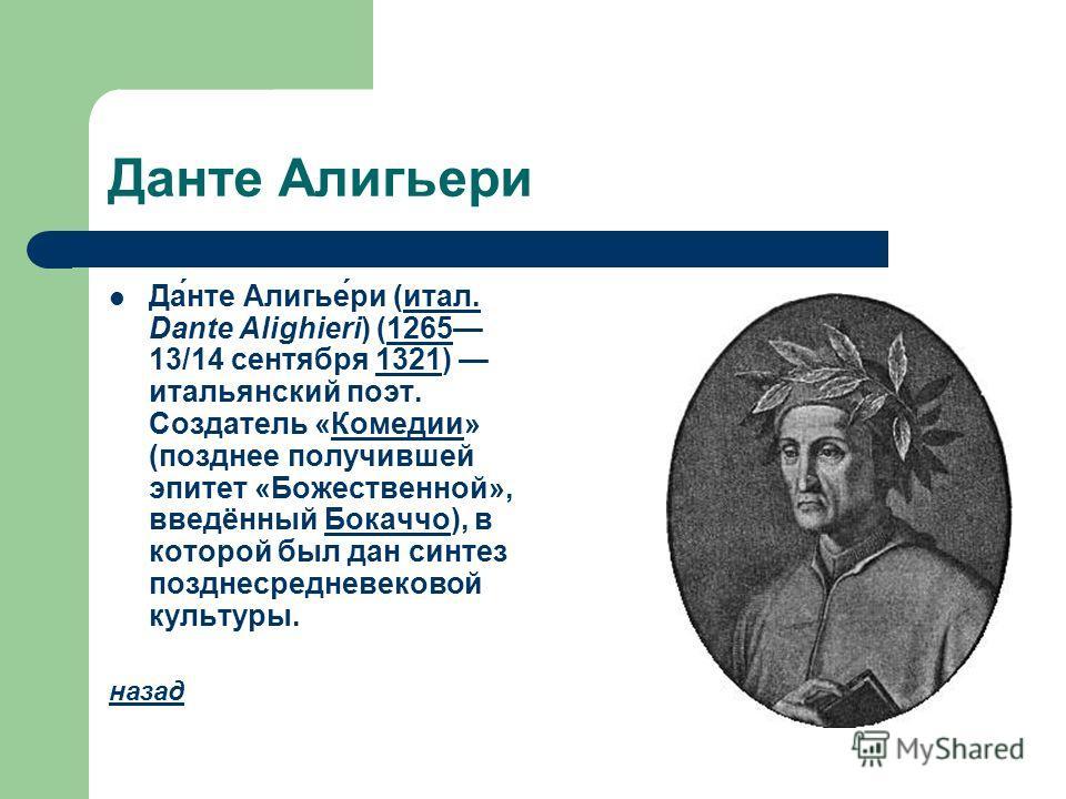 Данте Алигьери Да́нте Алигье́ри (итал. Dante Alighieri) (1265 13/14 сентября 1321) итальянский поэт. Создатель «Комедии» (позднее получившей эпитет «Божественной», введённый Бокаччо), в которой был дан синтез позднесредневековой культуры.итал.1265132